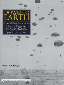 DOWN TO EARTH - THE 507TH PARACHUTE REGIMENT IN NORMANDY - A